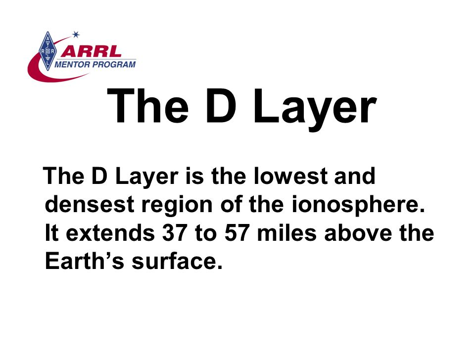 The D Layer The D Layer is the lowest and densest region of the ionosphere.