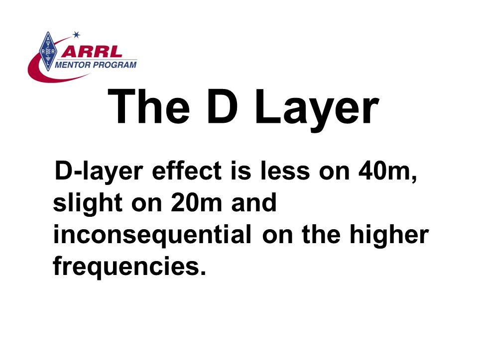 The D Layer D-layer effect is less on 40m, slight on 20m and inconsequential on the higher frequencies.