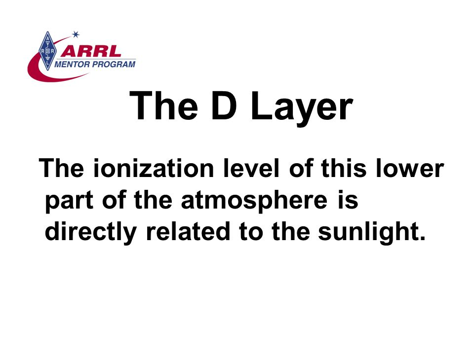 The D Layer The ionization level of this lower part of the atmosphere is directly related to the sunlight.