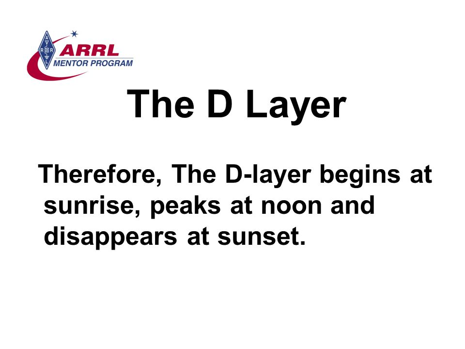 The D Layer Therefore, The D-layer begins at sunrise, peaks at noon and disappears at sunset.