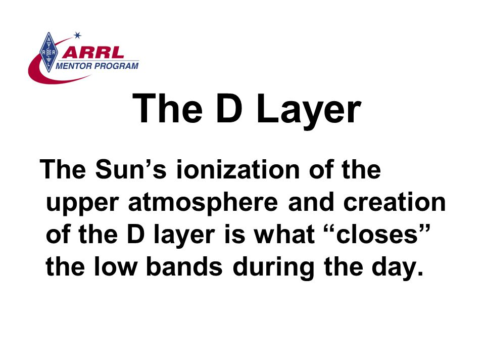 The D Layer The Sun's ionization of the upper atmosphere and creation of the D layer is what closes the low bands during the day.