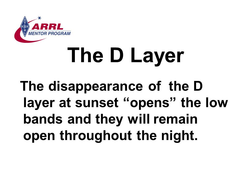 The D Layer The disappearance of the D layer at sunset opens the low bands and they will remain open throughout the night.