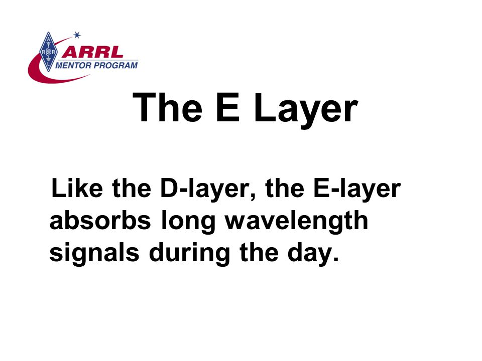 The E Layer Like the D-layer, the E-layer absorbs long wavelength signals during the day.