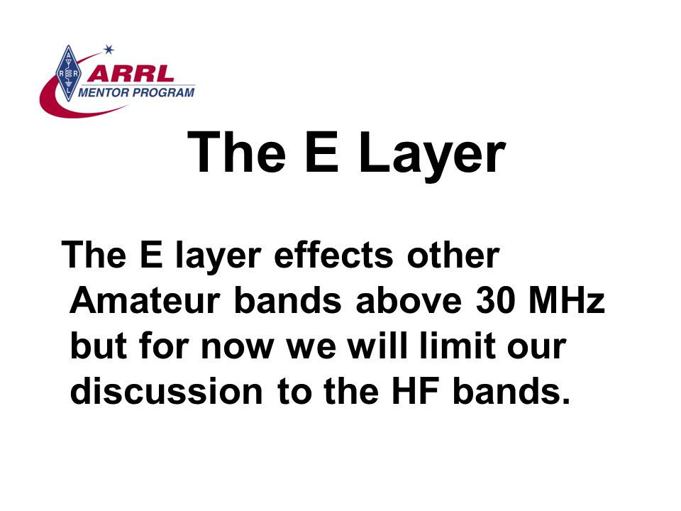The E Layer The E layer effects other Amateur bands above 30 MHz but for now we will limit our discussion to the HF bands.