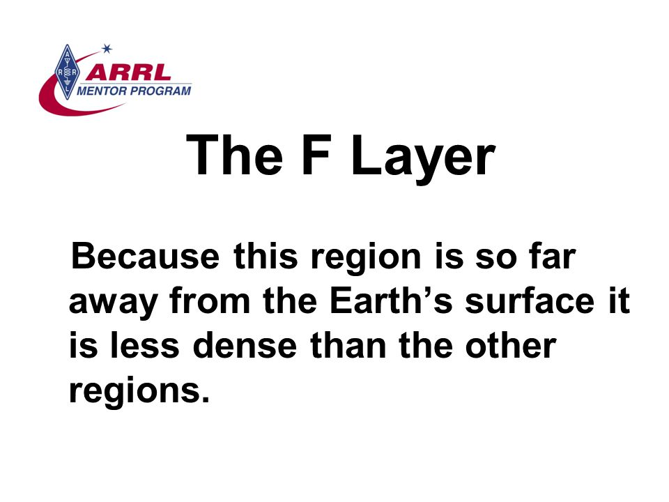 The F Layer Because this region is so far away from the Earth's surface it is less dense than the other regions.