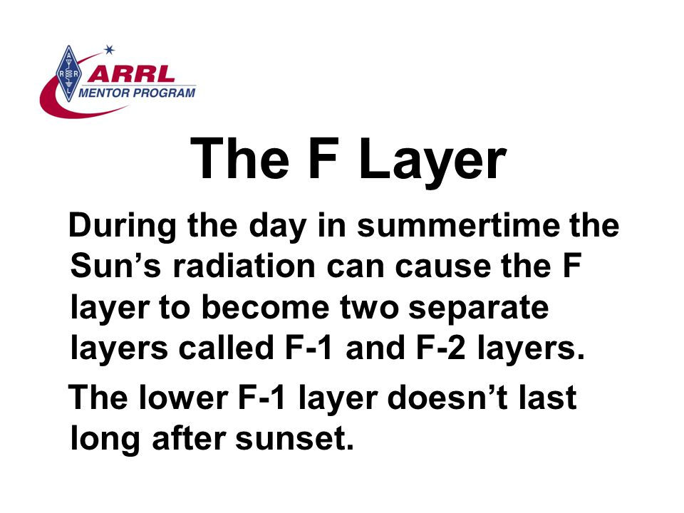 The F Layer During the day in summertime the Sun's radiation can cause the F layer to become two separate layers called F-1 and F-2 layers.