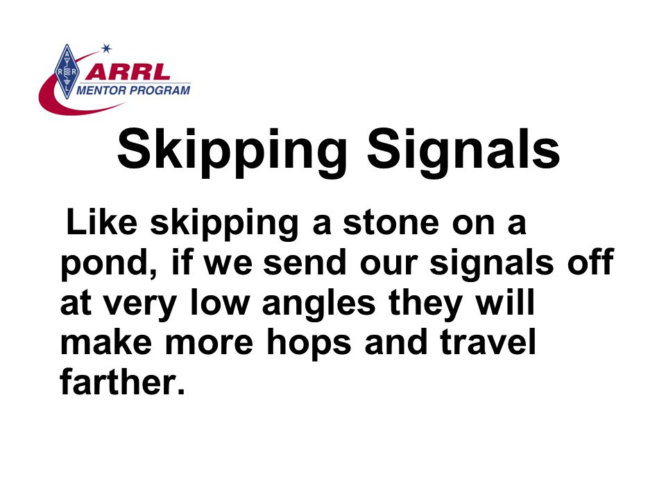 Skipping Signals Like skipping a stone on a pond, if we send our signals off at very low angles they will make more hops and travel farther.