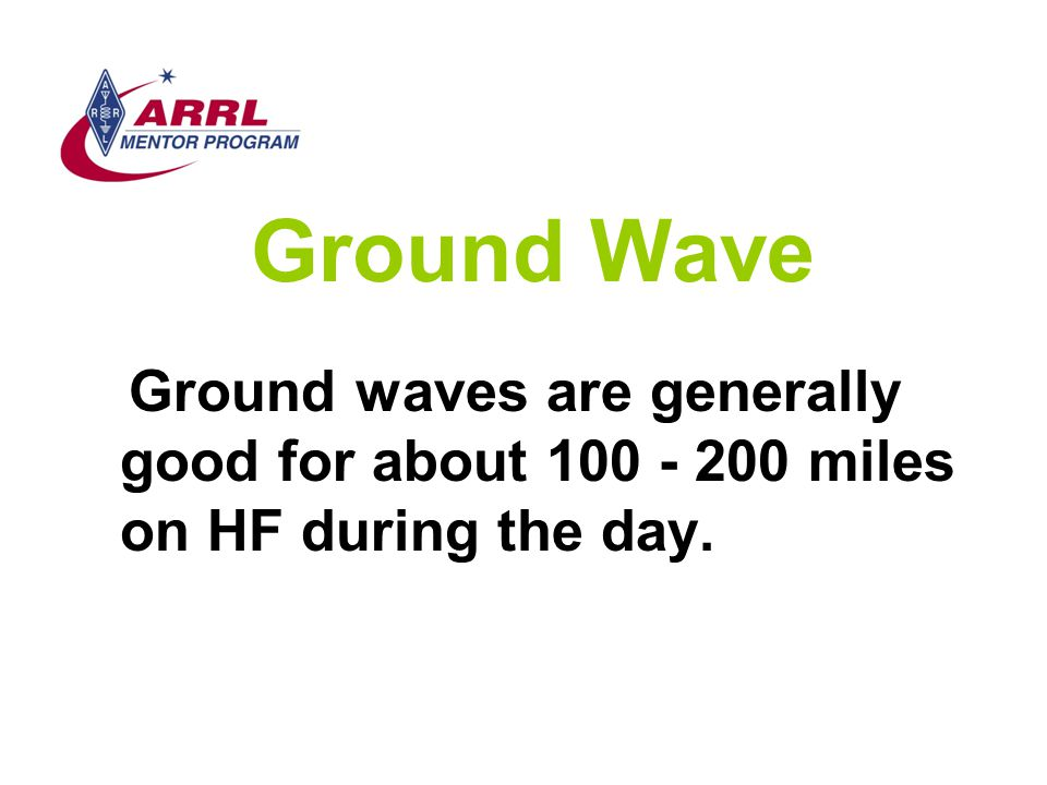Ground Wave Ground waves are generally good for about 100 - 200 miles on HF during the day.