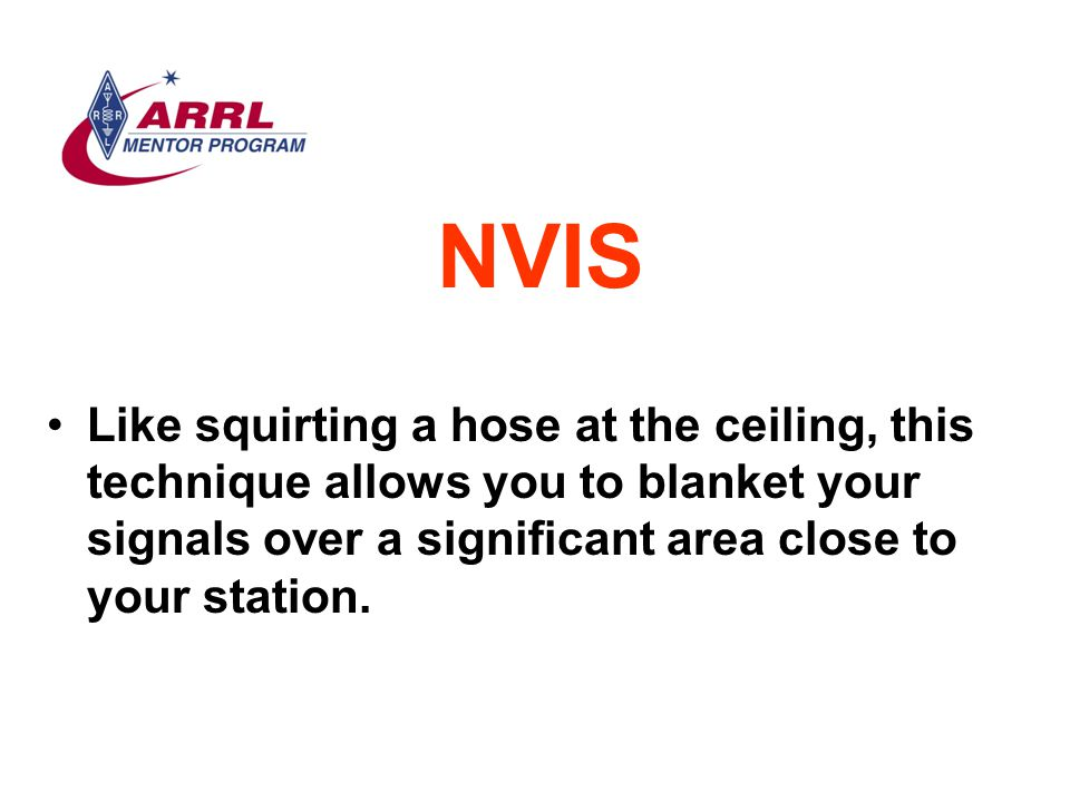 NVIS Like squirting a hose at the ceiling, this technique allows you to blanket your signals over a significant area close to your station.