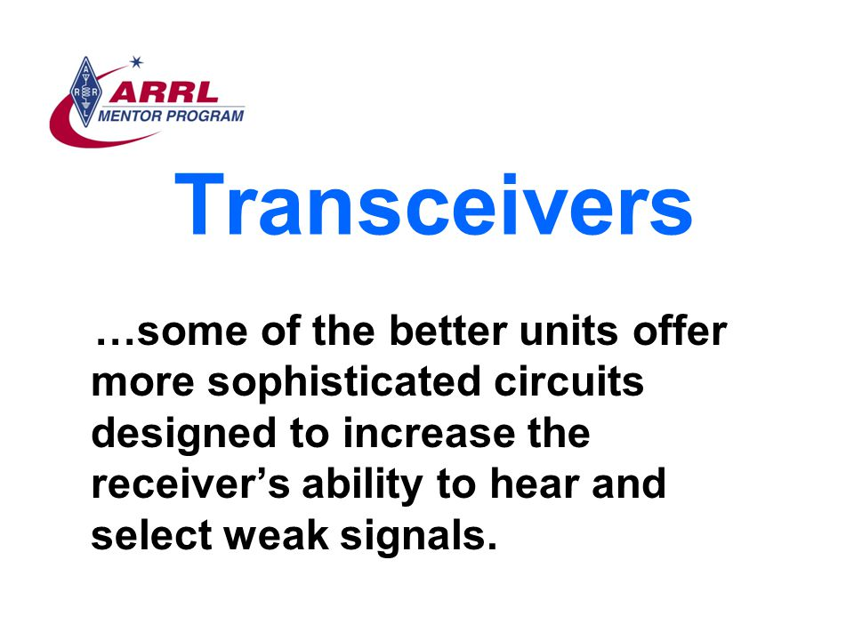 Transceivers …some of the better units offer more sophisticated circuits designed to increase the receiver's ability to hear and select weak signals.