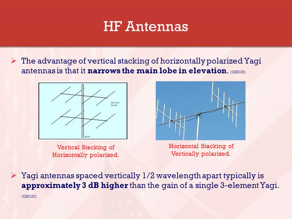 HF Antennas The advantage of vertical stacking of horizontally polarized Yagi antennas is that it narrows the main lobe in elevation. (G9D05)