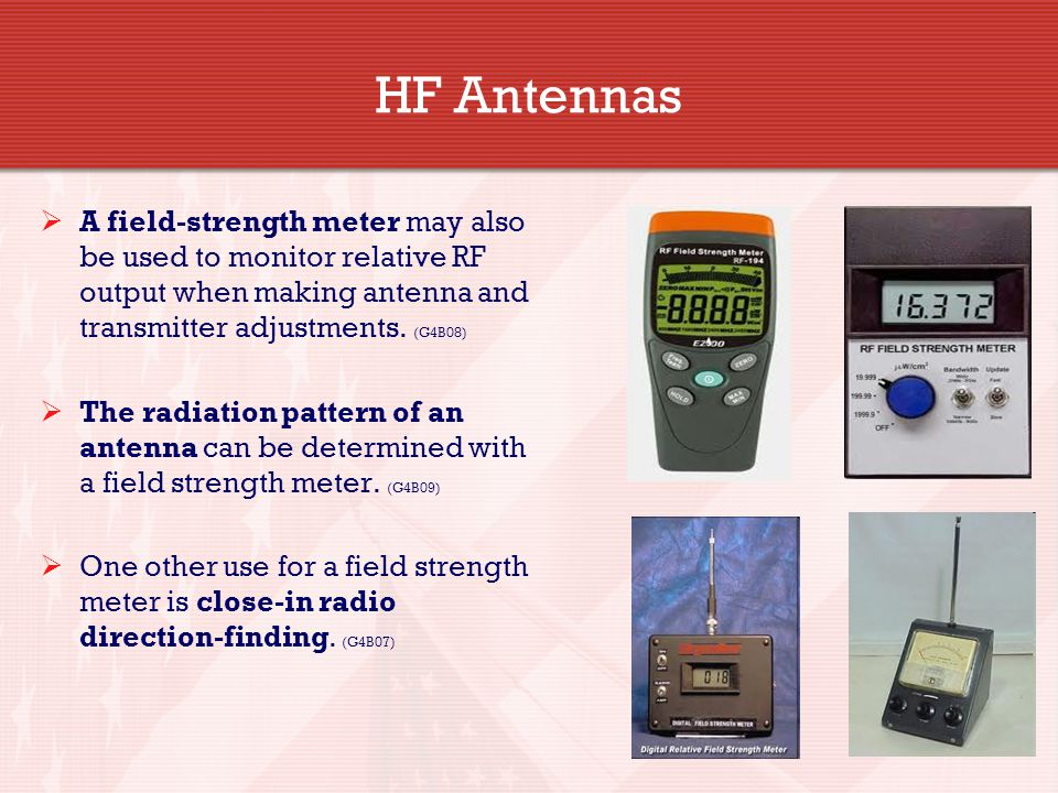 HF Antennas A field-strength meter may also be used to monitor relative RF output when making antenna and transmitter adjustments. (G4B08)