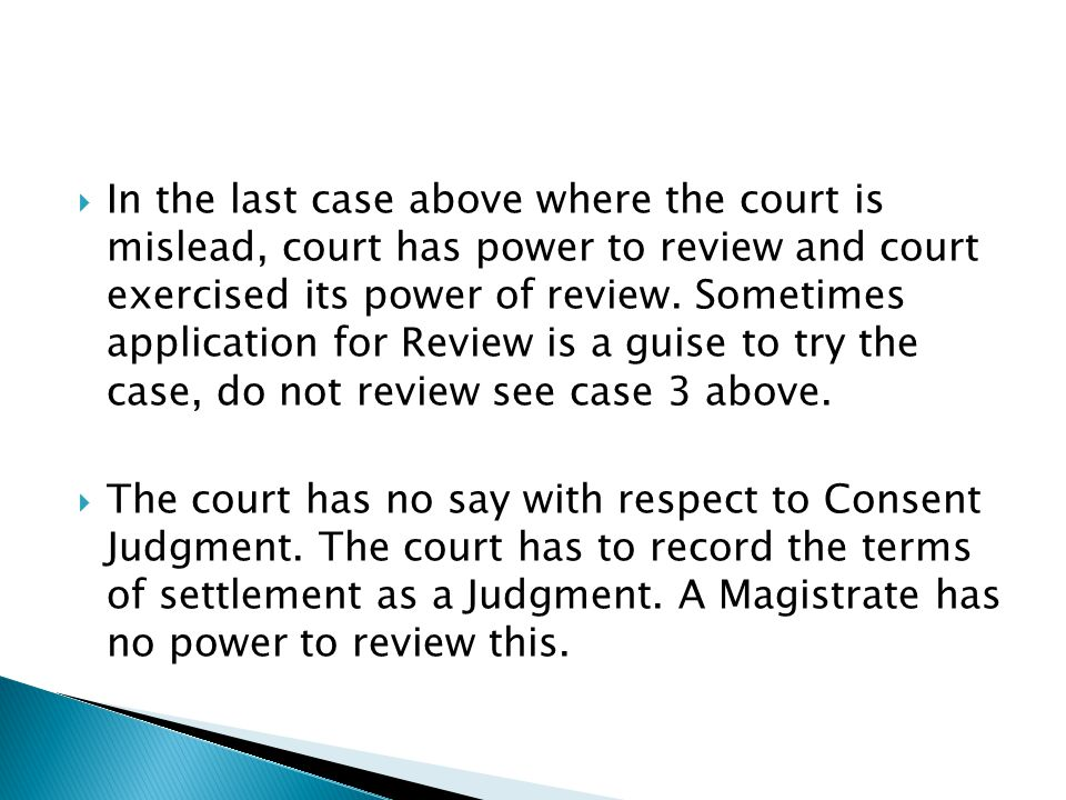 In the last case above where the court is mislead, court has power to review and court exercised its power of review. Sometimes application for Review is a guise to try the case, do not review see case 3 above.