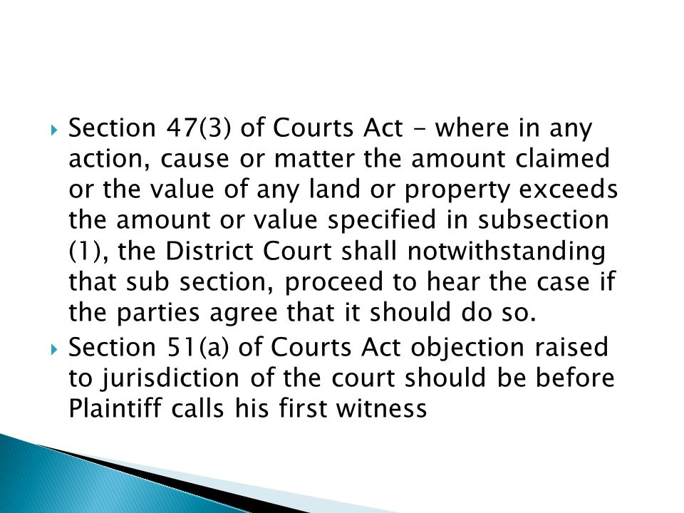 Section 47(3) of Courts Act - where in any action, cause or matter the amount claimed or the value of any land or property exceeds the amount or value specified in subsection (1), the District Court shall notwithstanding that sub section, proceed to hear the case if the parties agree that it should do so.