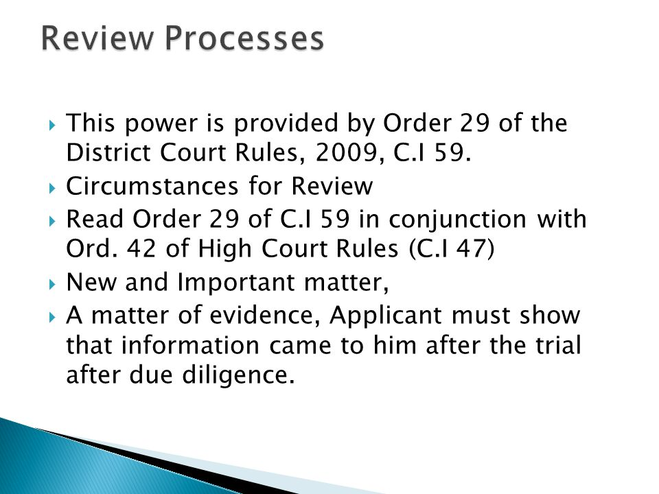 Review Processes This power is provided by Order 29 of the District Court Rules, 2009, C.I 59. Circumstances for Review.