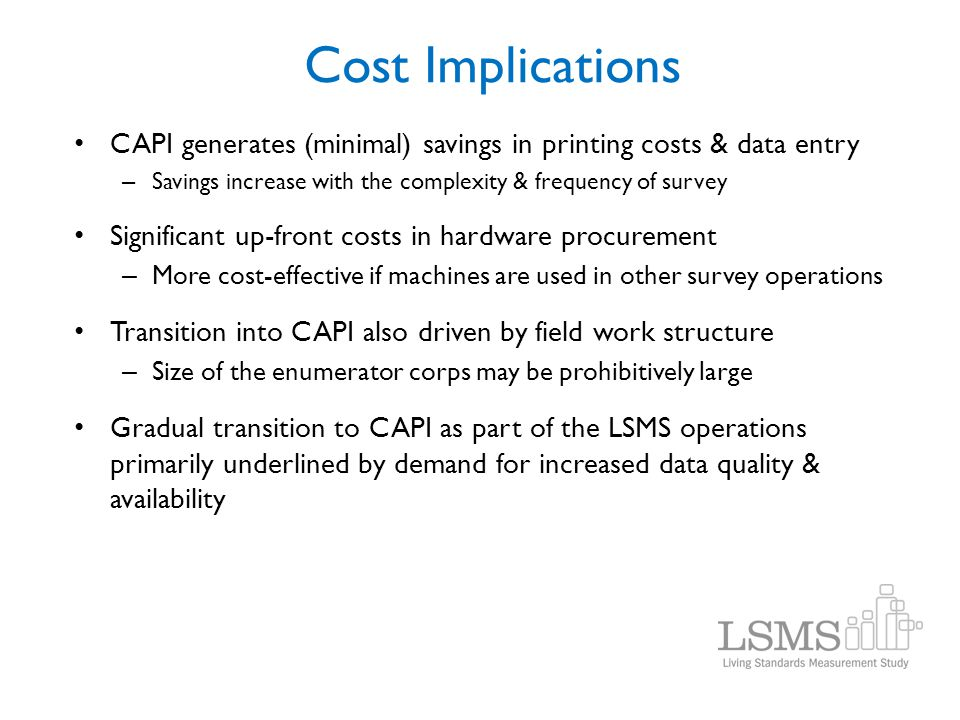 Cost Implications CAPI generates (minimal) savings in printing costs & data entry. Savings increase with the complexity & frequency of survey.