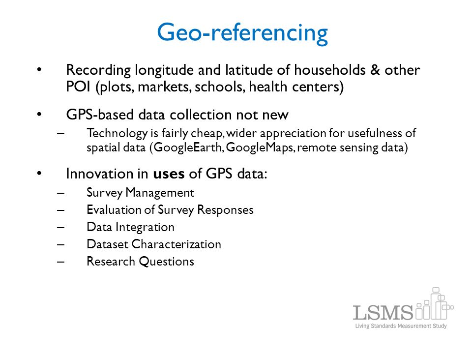 Geo-referencing Recording longitude and latitude of households & other POI (plots, markets, schools, health centers)