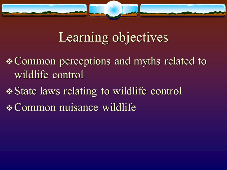 Learning objectives Common perceptions and myths related to wildlife control. State laws relating to wildlife control.