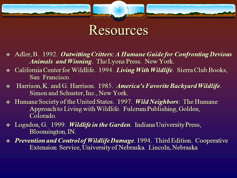 Resources Adler, B. 1992. Outwitting Critters: A Humane Guide for Confronting Devious Animals and Winning. The Lyons Press. New York.