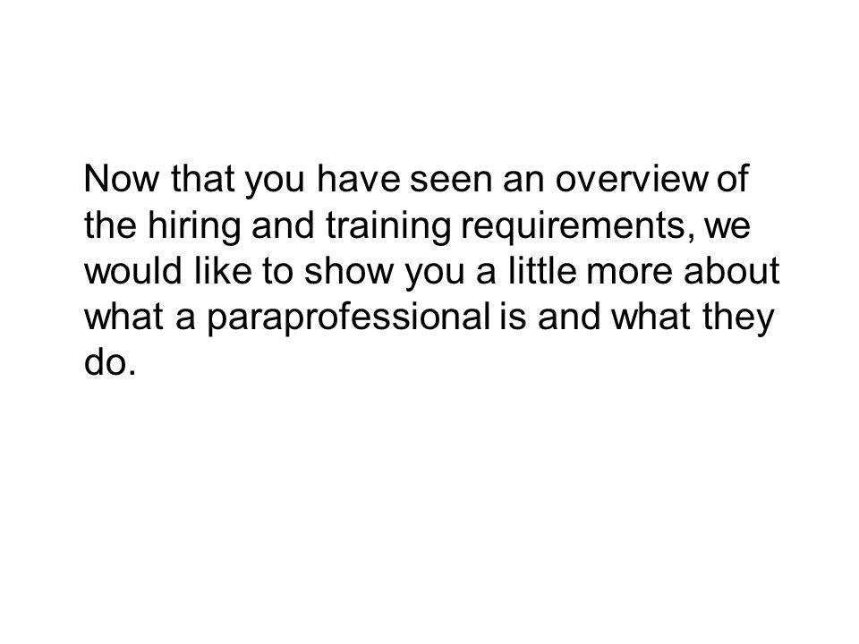 Now that you have seen an overview of the hiring and training requirements, we would like to show you a little more about what a paraprofessional is and what they do.