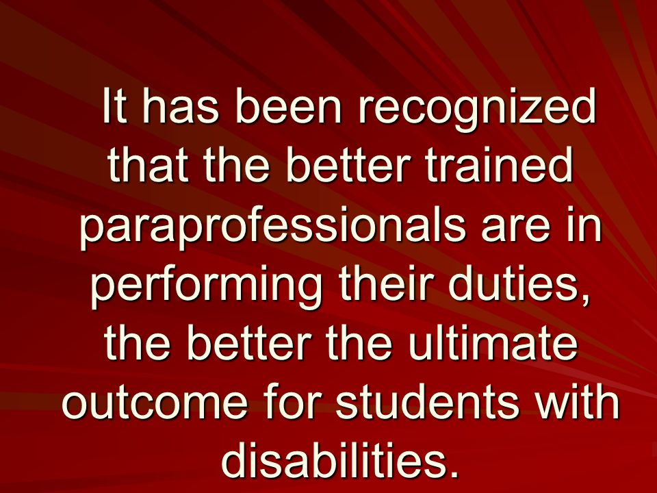 It has been recognized that the better trained paraprofessionals are in performing their duties, the better the ultimate outcome for students with disabilities.