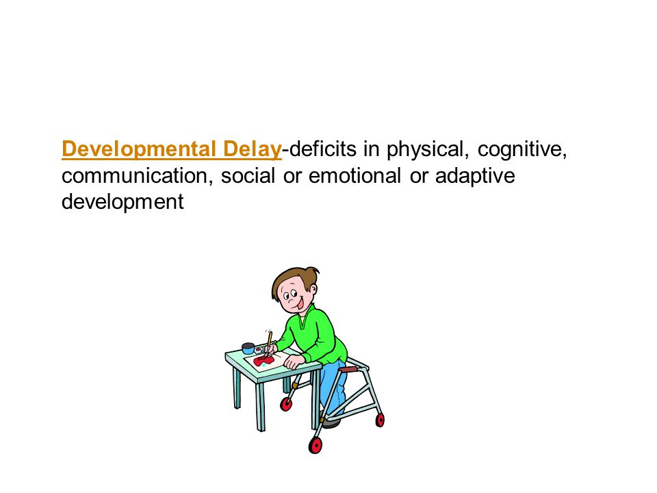Developmental Delay-deficits in physical, cognitive, communication, social or emotional or adaptive development