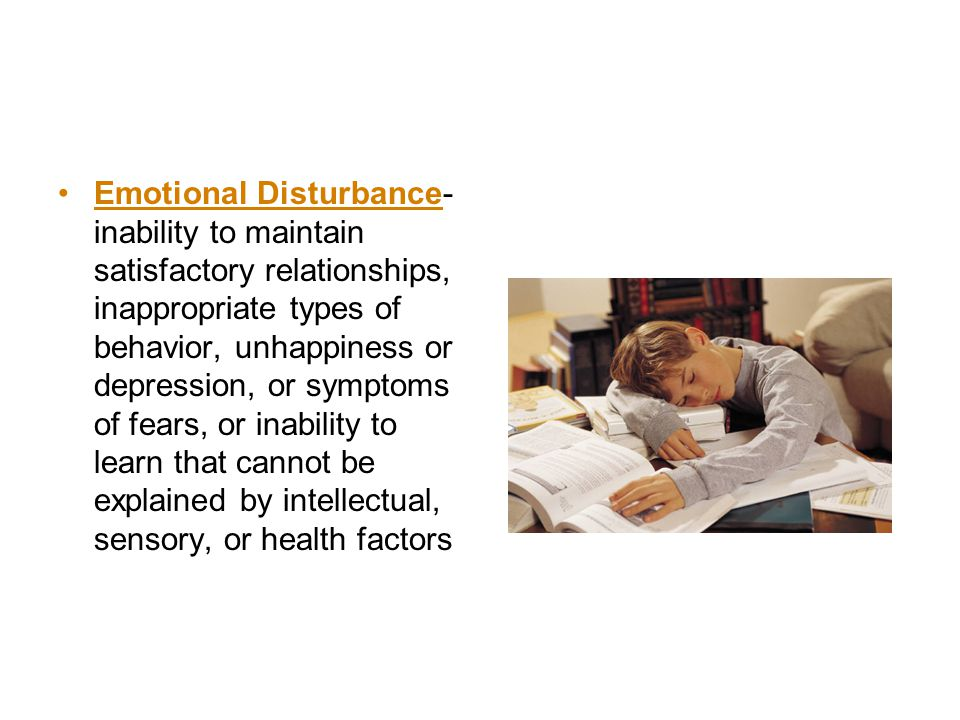 Emotional Disturbance-inability to maintain satisfactory relationships, inappropriate types of behavior, unhappiness or depression, or symptoms of fears, or inability to learn that cannot be explained by intellectual, sensory, or health factors