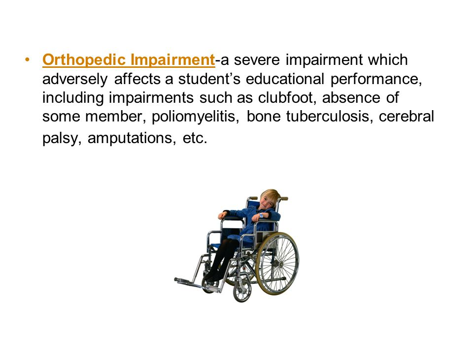 Orthopedic Impairment-a severe impairment which adversely affects a student's educational performance, including impairments such as clubfoot, absence of some member, poliomyelitis, bone tuberculosis, cerebral palsy, amputations, etc.