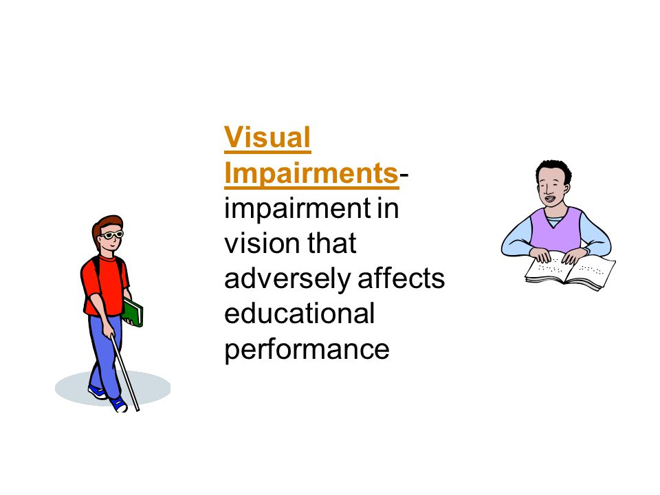 Visual Impairments-impairment in vision that adversely affects educational performance