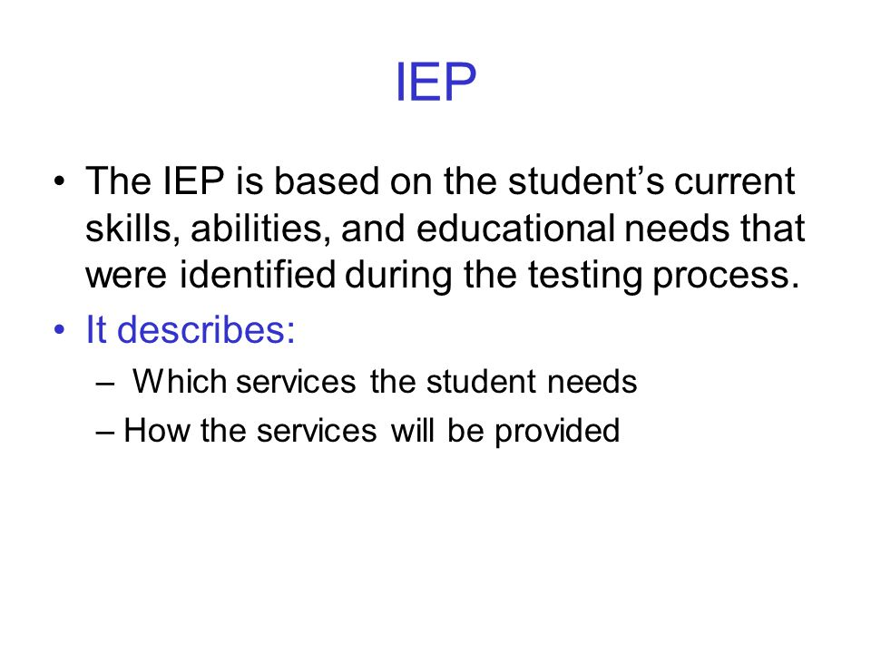 IEP The IEP is based on the student's current skills, abilities, and educational needs that were identified during the testing process.