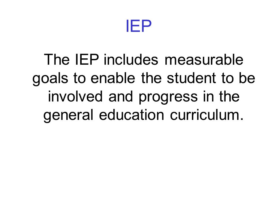 IEP The IEP includes measurable goals to enable the student to be involved and progress in the general education curriculum.
