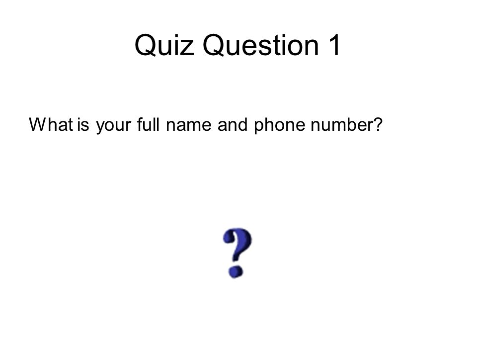 Quiz Question 1 What is your full name and phone number