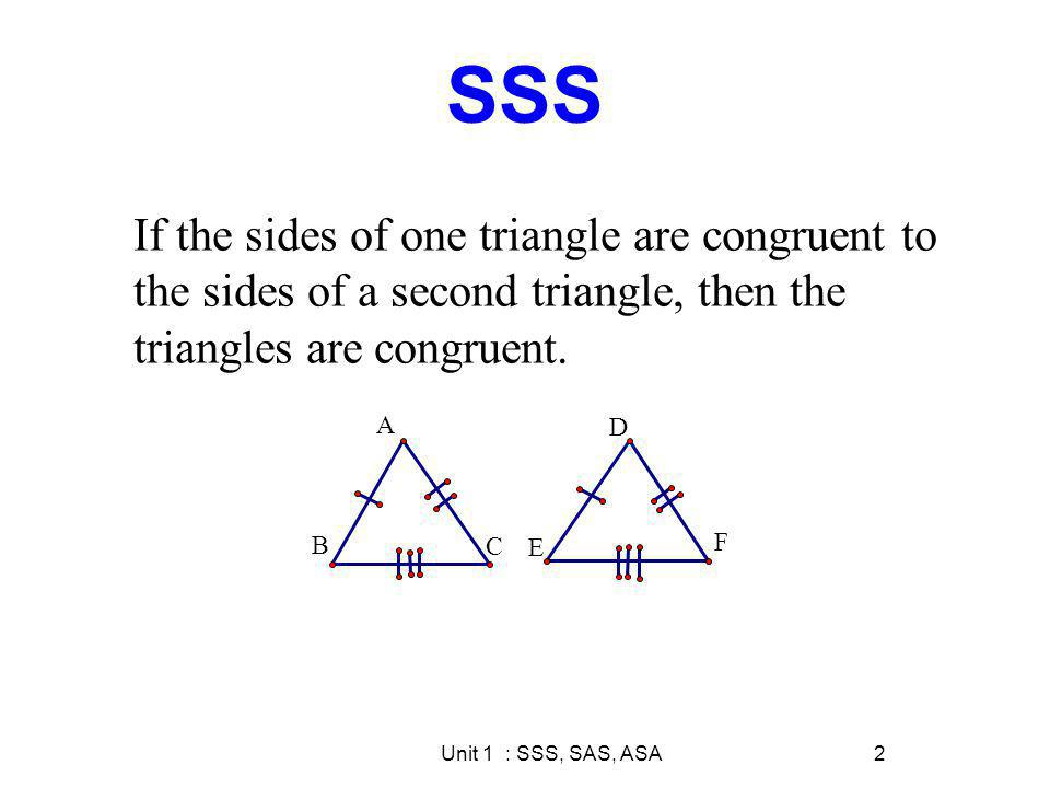 SSS If the sides of one triangle are congruent to the sides of a second triangle, then the triangles are congruent.