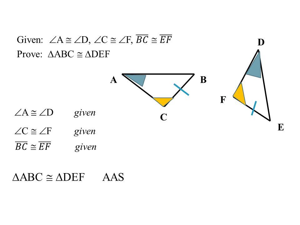 ∆ABC  ∆DEF AAS Given: A  D, C  F, 𝐵𝐶  𝐸𝐹 Prove: ∆ABC  ∆DEF D
