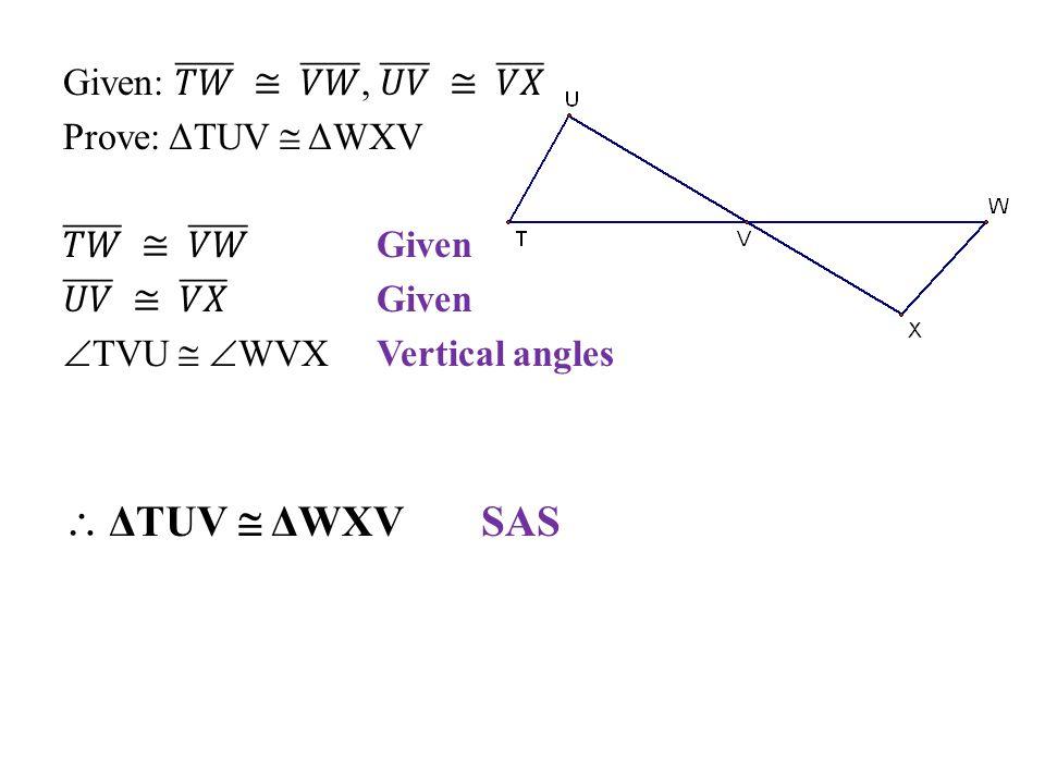  ΔTUV  ΔWXV SAS Given: 𝑇𝑊 ≅ 𝑉𝑊 , 𝑈𝑉 ≅ 𝑉𝑋 Prove: ΔTUV  ΔWXV