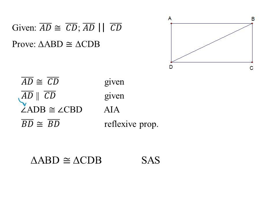 ΔABD ≅ ΔCDB SAS Given: 𝐴𝐷 ≅ 𝐶𝐷 ; 𝐴𝐷 || 𝐶𝐷 Prove: ΔABD ≅ ΔCDB