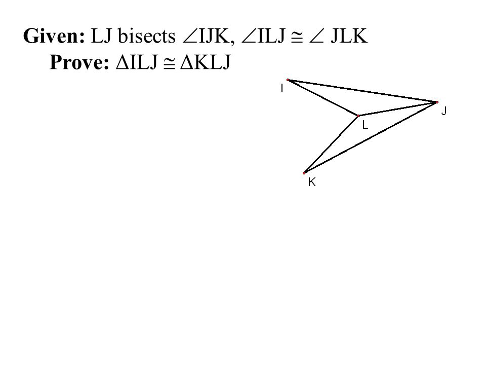 Given: LJ bisects IJK, ILJ   JLK Prove: ΔILJ  ΔKLJ