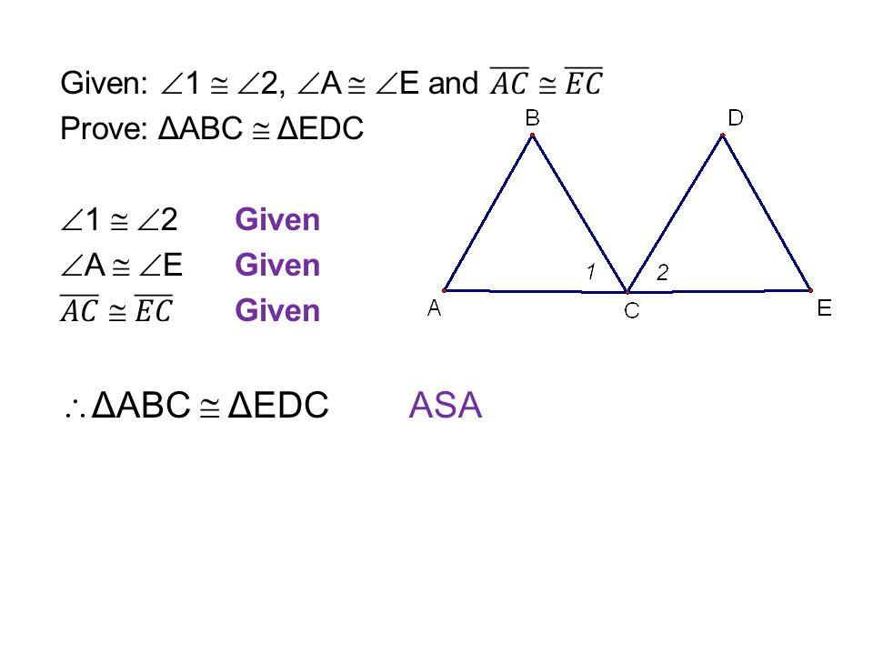 ΔABC  ΔEDC ASA Given: 1  2, A  E and 𝐴𝐶  𝐸𝐶