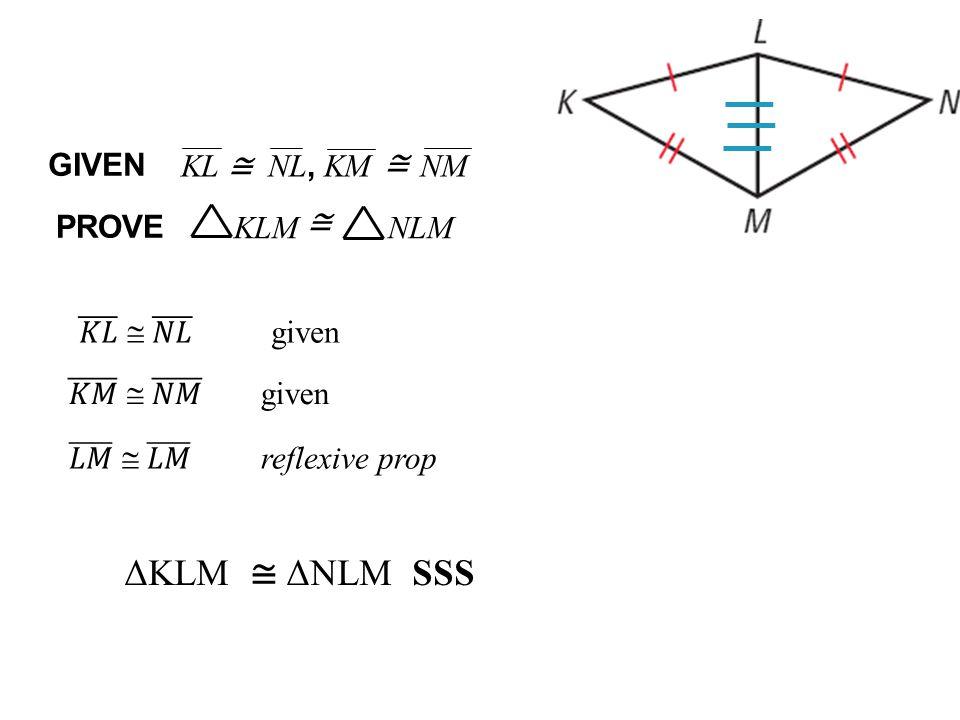 ΔKLM ≅ ΔNLM SSS GIVEN KL NL, KM NM ≅ ≅ ≅ PROVE KLM NLM 𝐾𝐿  𝑁𝐿 given