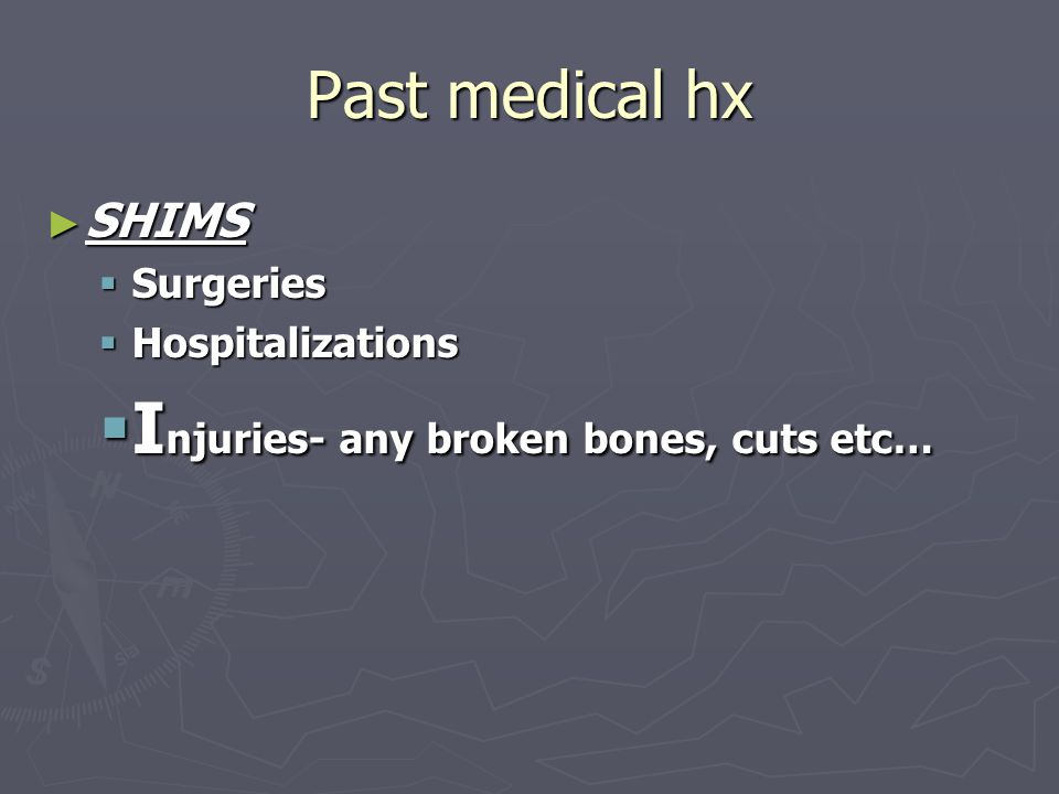 Injuries- any broken bones, cuts etc…