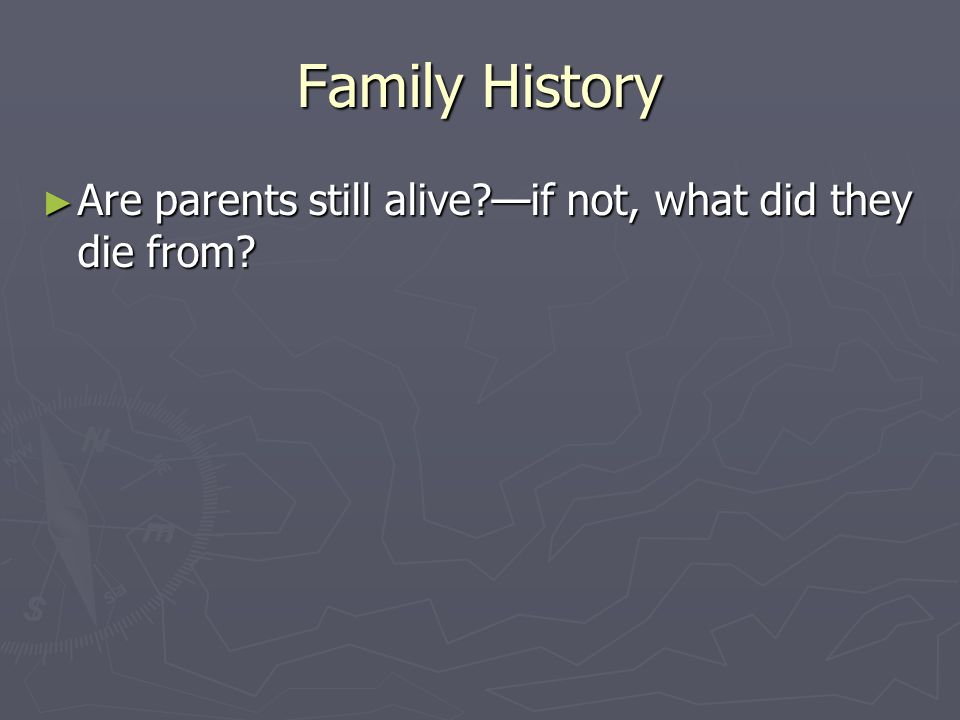 Family History Are parents still alive —if not, what did they die from