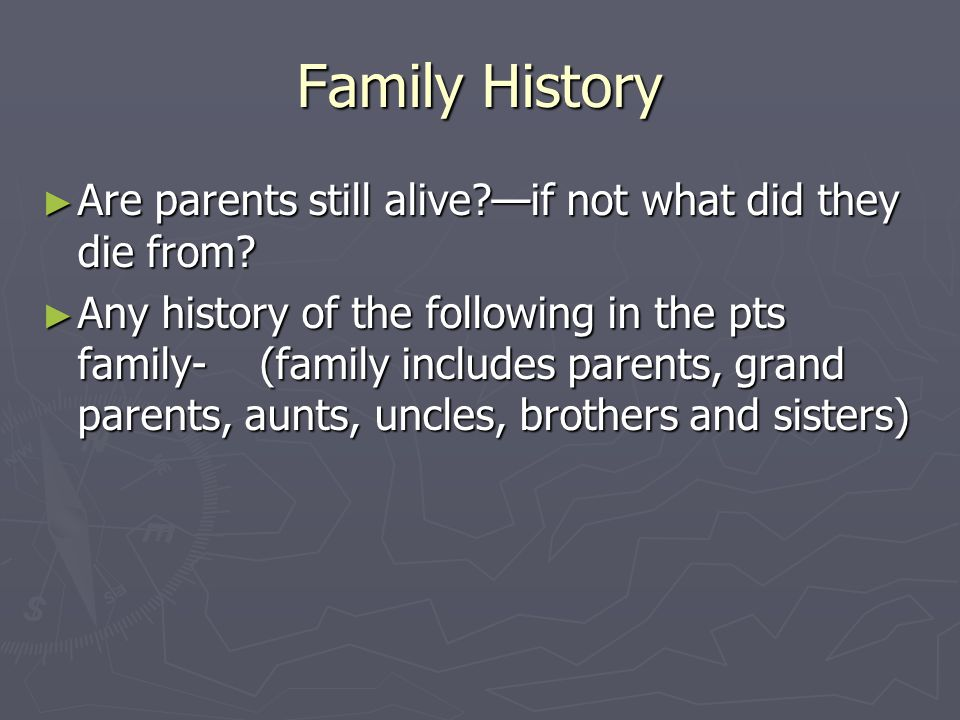 Family History Are parents still alive —if not what did they die from