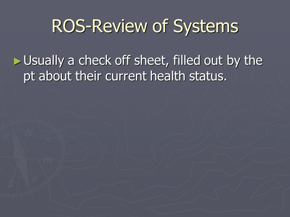 ROS-Review of Systems Usually a check off sheet, filled out by the pt about their current health status.
