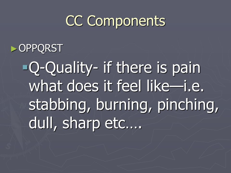 CC Components OPPQRST. Q-Quality- if there is pain what does it feel like—i.e.