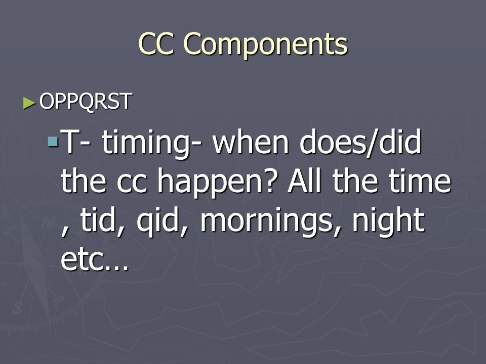 CC Components OPPQRST. T- timing- when does/did the cc happen.