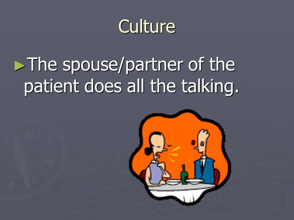 Culture The spouse/partner of the patient does all the talking.