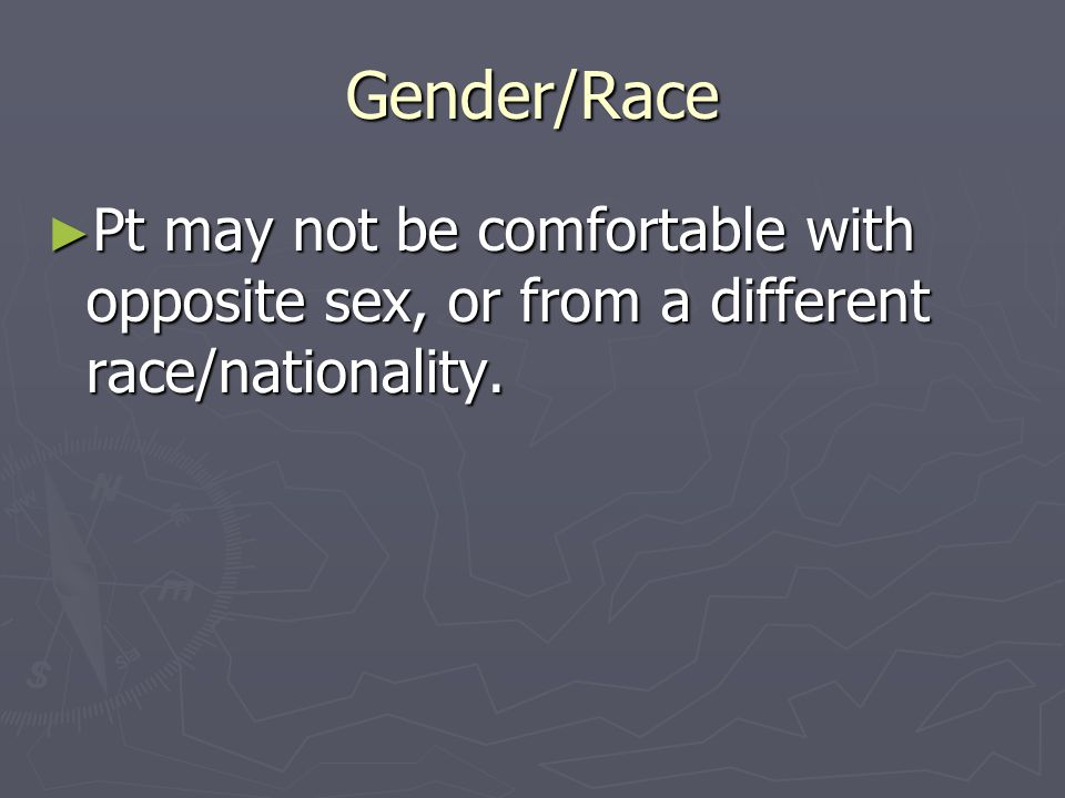 Gender/Race Pt may not be comfortable with opposite sex, or from a different race/nationality.