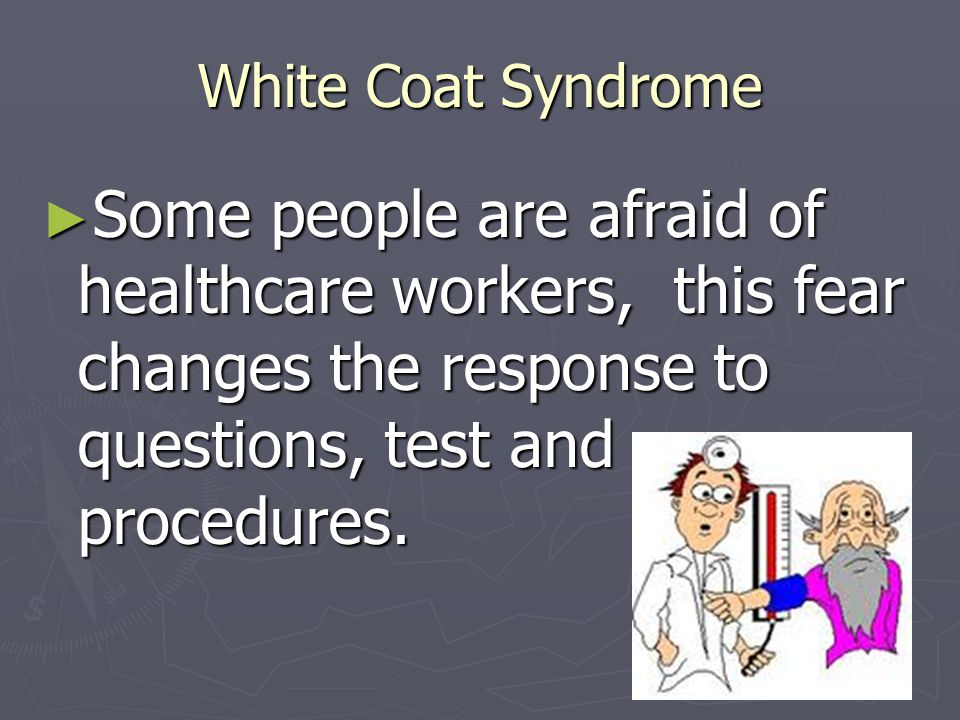 White Coat Syndrome Some people are afraid of healthcare workers, this fear changes the response to questions, test and procedures.