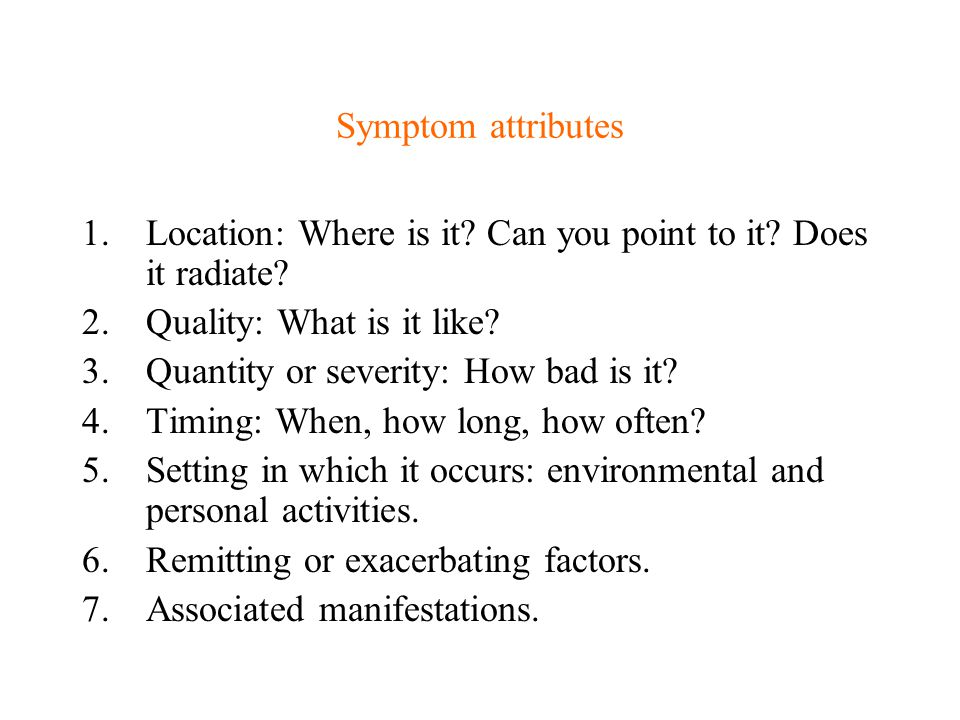 Symptom attributes Location: Where is it Can you point to it Does it radiate Quality: What is it like