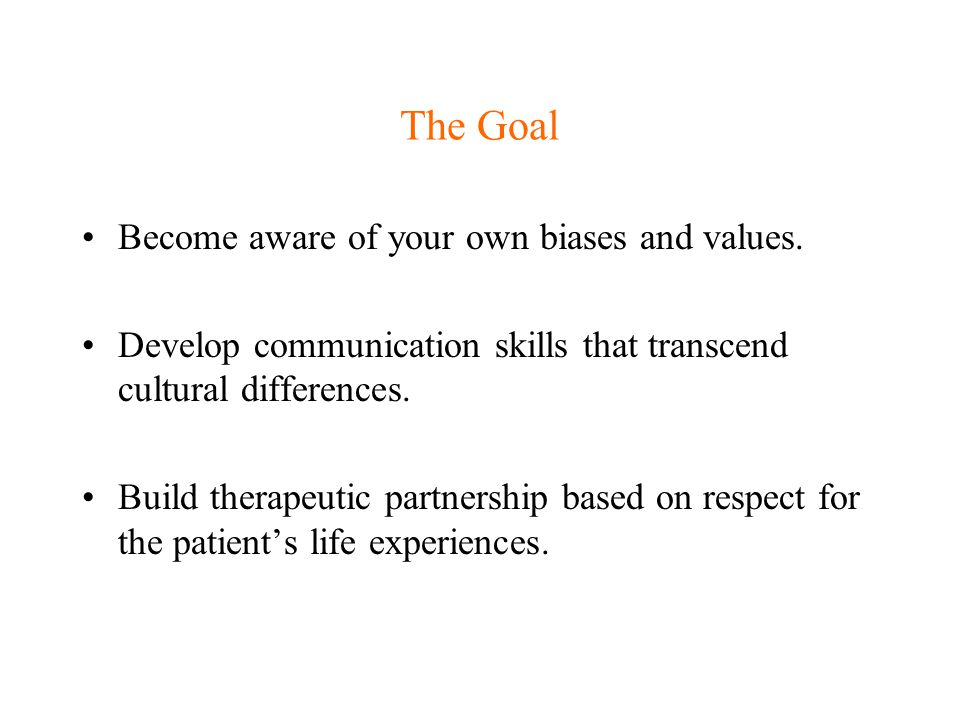 The Goal Become aware of your own biases and values.